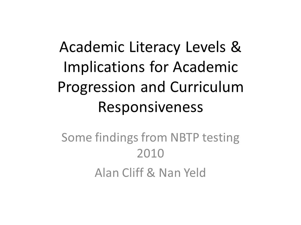 Academic Literacy Levels & Implications for Academic Progression and Curriculum Responsiveness Some findings from NBTP testing 2010 Alan Cliff & Nan Yeld