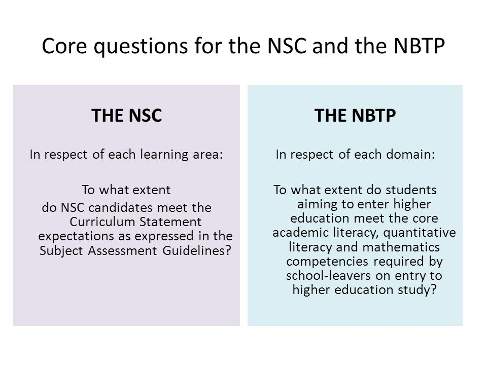 Core questions for the NSC and the NBTP THE NSC In respect of each learning area: To what extent do NSC candidates meet the Curriculum Statement expectations as expressed in the Subject Assessment Guidelines.