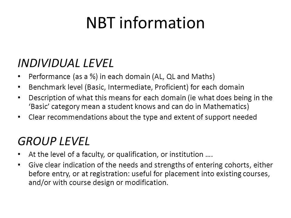 NBT information INDIVIDUAL LEVEL Performance (as a %) in each domain (AL, QL and Maths) Benchmark level (Basic, Intermediate, Proficient) for each domain Description of what this means for each domain (ie what does being in the 'Basic' category mean a student knows and can do in Mathematics) Clear recommendations about the type and extent of support needed GROUP LEVEL At the level of a faculty, or qualification, or institution ….