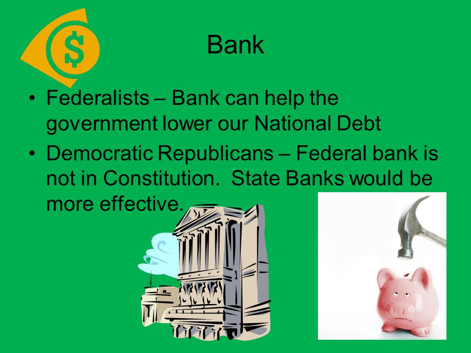 Federalists – Bank can help the government lower our National Debt Democratic Republicans – Federal bank is not in Constitution.