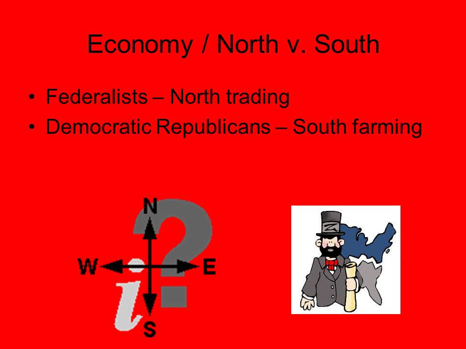 Economy / North v. South Federalists – North trading Democratic Republicans – South farming
