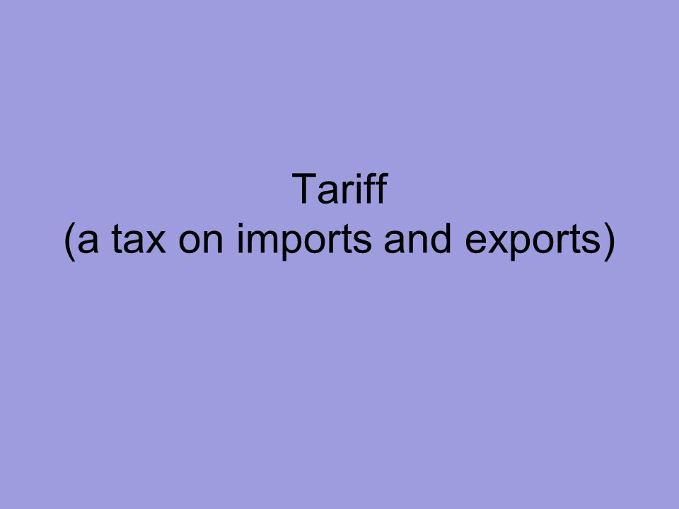 Tariff (a tax on imports and exports)