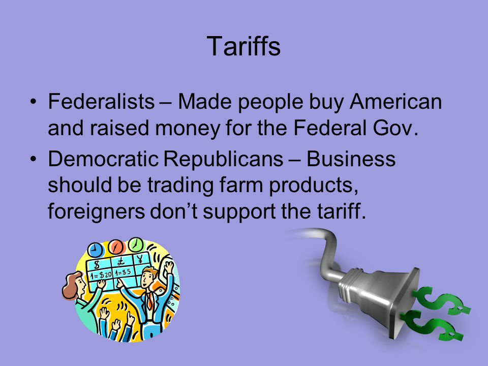 Tariffs Federalists – Made people buy American and raised money for the Federal Gov.