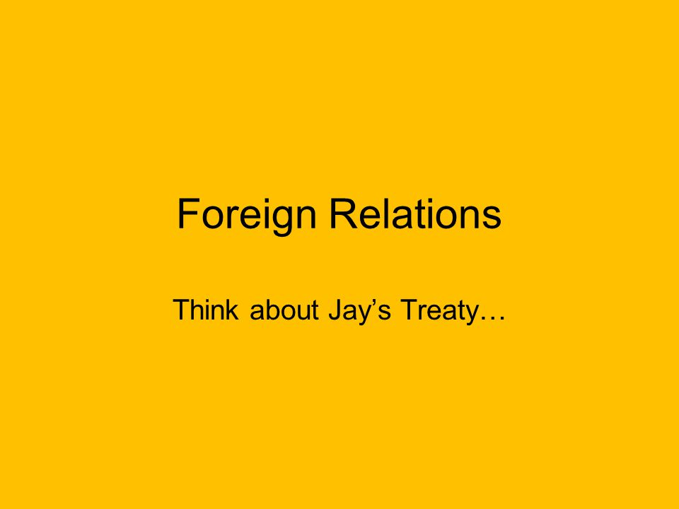 Foreign Relations Think about Jay's Treaty…