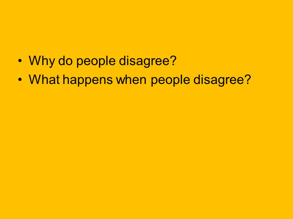 Why do people disagree? What happens when people disagree?
