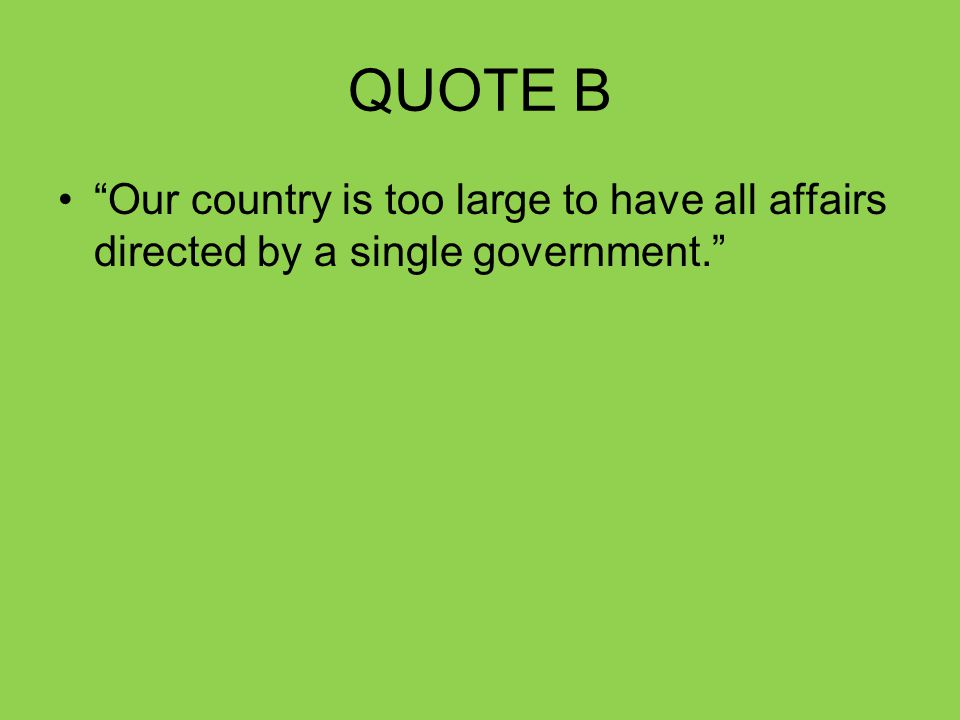 QUOTE B Our country is too large to have all affairs directed by a single government.
