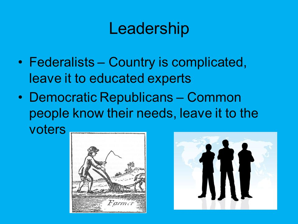 Federalists – Country is complicated, leave it to educated experts Democratic Republicans – Common people know their needs, leave it to the voters