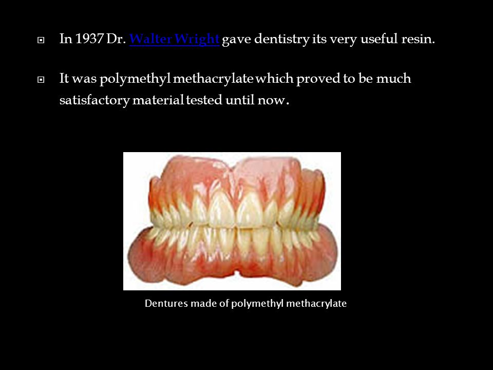  In 1937 Dr. Walter Wright gave dentistry its very useful resin.
