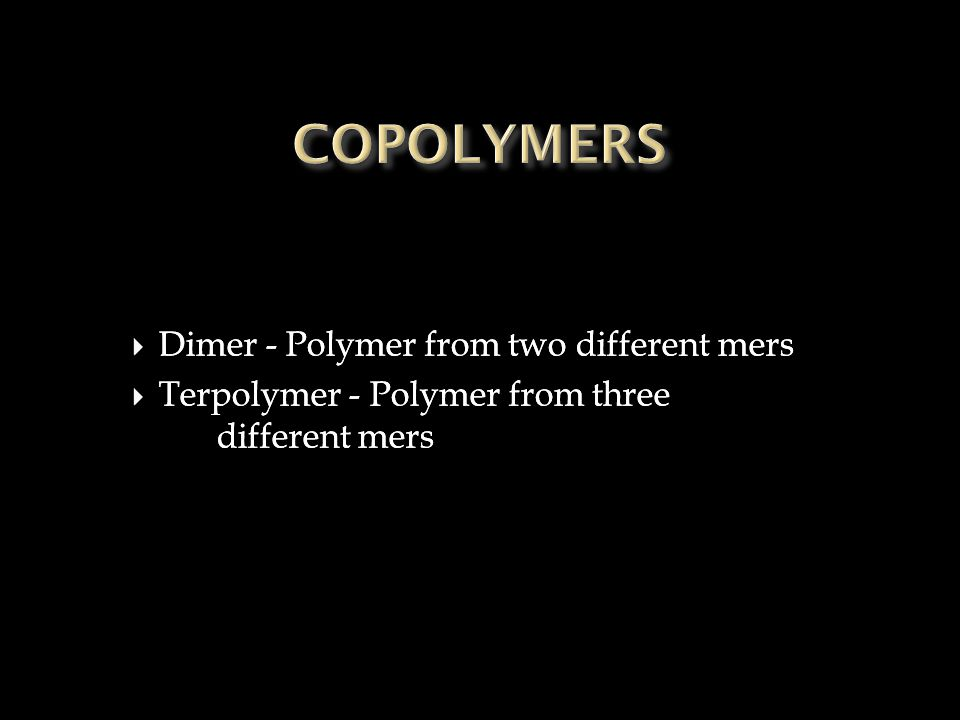  Dimer - Polymer from two different mers  Terpolymer - Polymer from three different mers  Dimer - Polymer from two different mers  Terpolymer - Polymer from three different mers