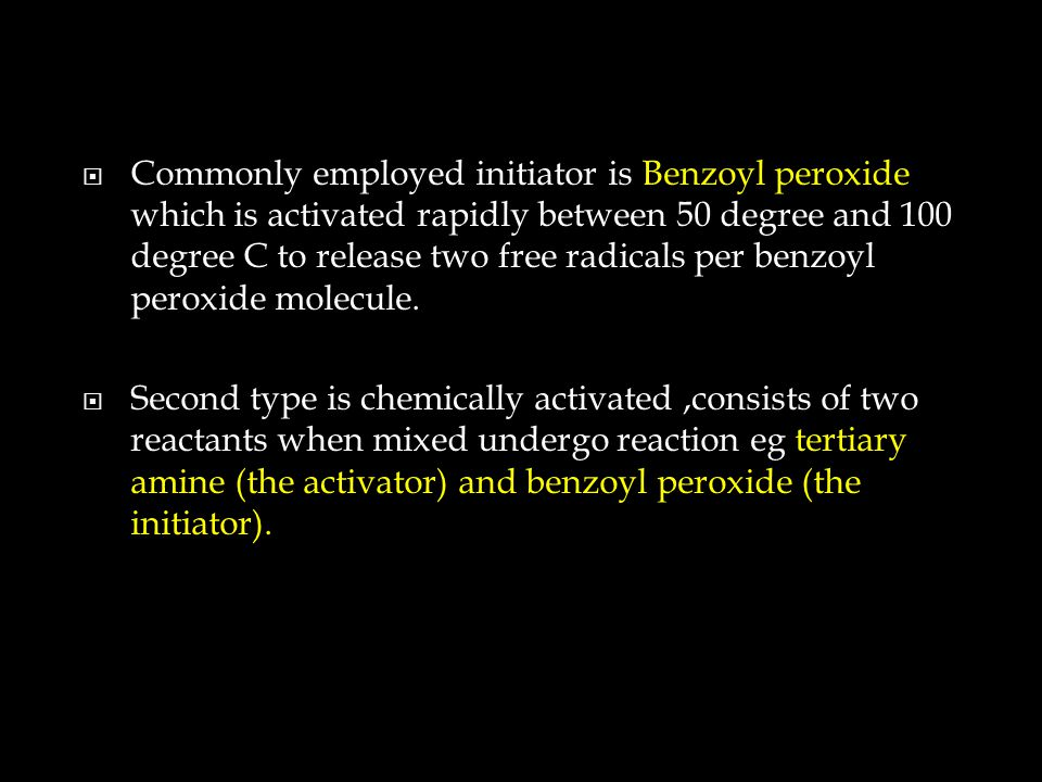  Commonly employed initiator is Benzoyl peroxide which is activated rapidly between 50 degree and 100 degree C to release two free radicals per benzoyl peroxide molecule.