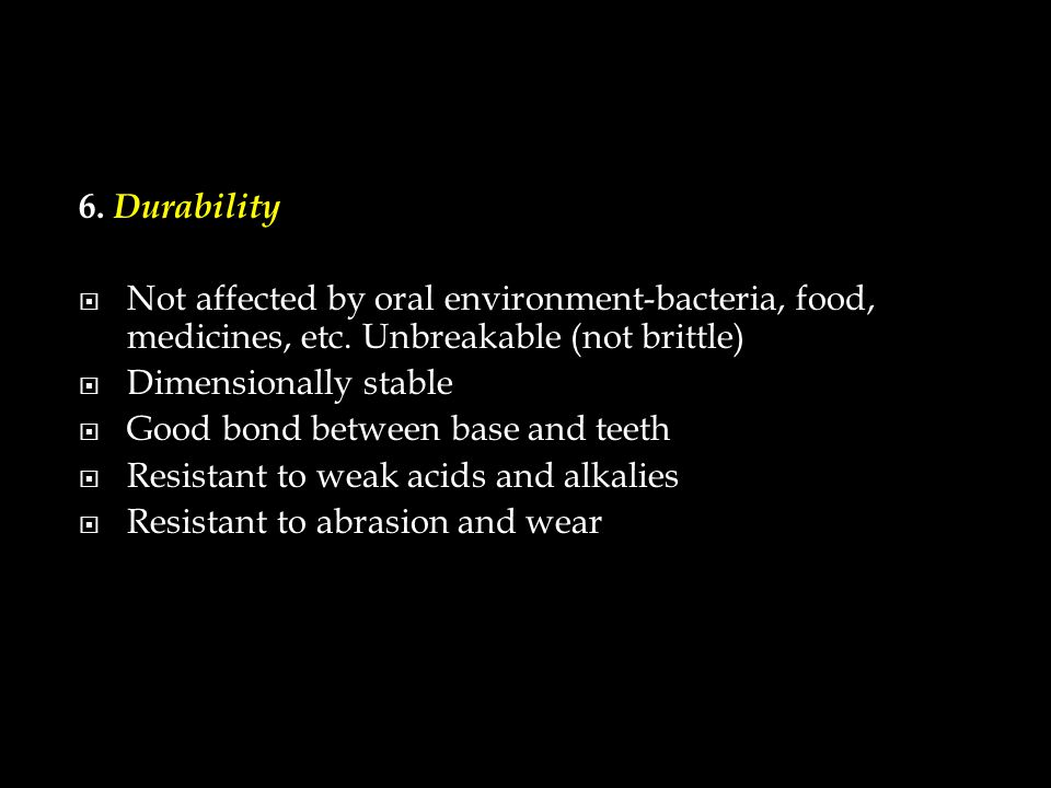 6. Durability  Not affected by oral environment-bacteria, food, medicines, etc.
