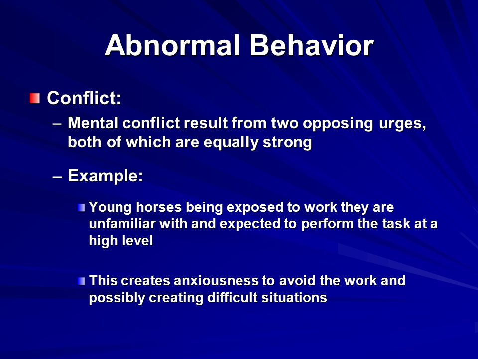Abnormal Behavior Conflict: –Mental conflict result from two opposing urges, both of which are equally strong –Example: Young horses being exposed to work they are unfamiliar with and expected to perform the task at a high level This creates anxiousness to avoid the work and possibly creating difficult situations