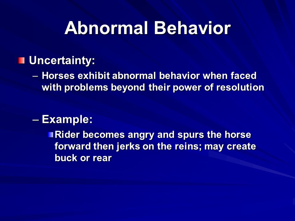 Abnormal Behavior Uncertainty: –Horses exhibit abnormal behavior when faced with problems beyond their power of resolution –Example: Rider becomes angry and spurs the horse forward then jerks on the reins; may create buck or rear