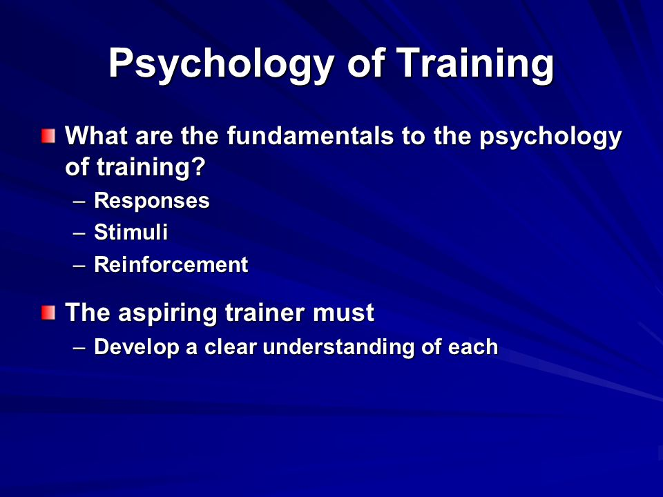 Psychology of Training What are the fundamentals to the psychology of training.