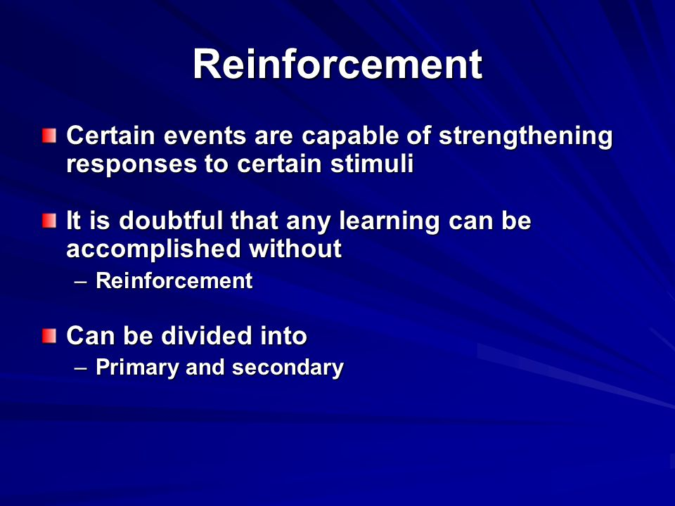 Reinforcement Certain events are capable of strengthening responses to certain stimuli It is doubtful that any learning can be accomplished without –Reinforcement Can be divided into –Primary and secondary