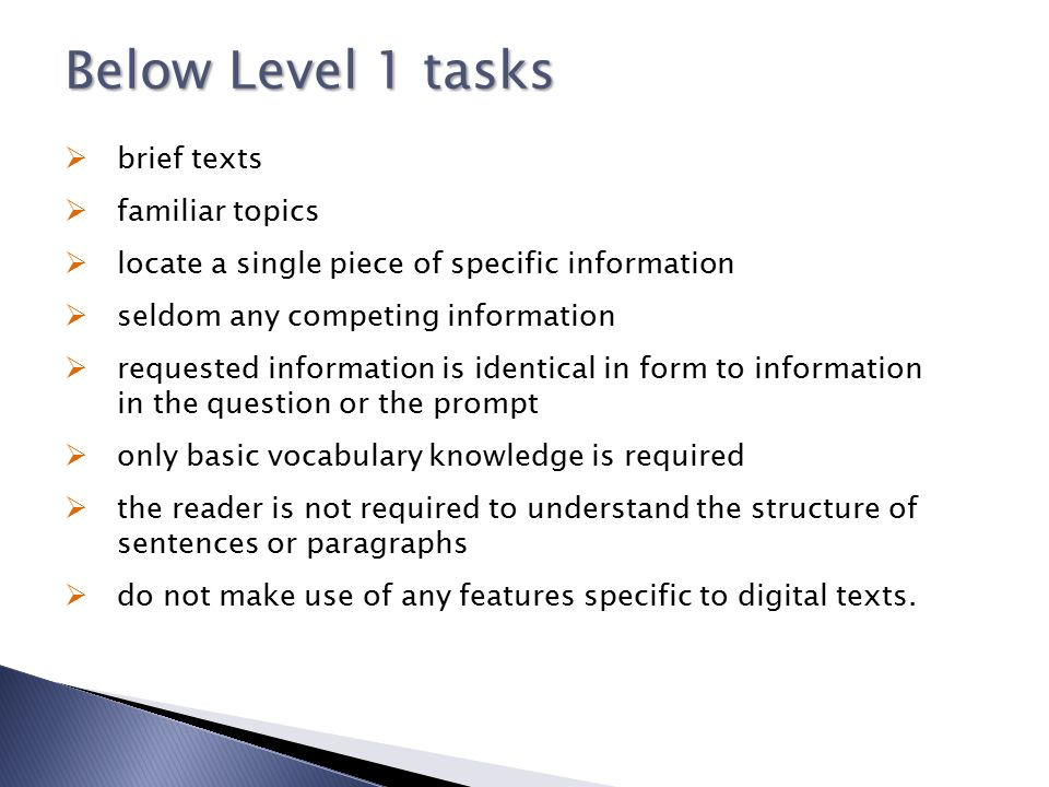 Below Level 1 tasks  brief texts  familiar topics  locate a single piece of specific information  seldom any competing information  requested inf