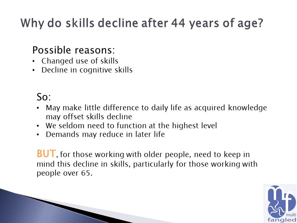 Why do skills decline after 44 years of age? Possible reasons: Changed use of skills Decline in cognitive skills So: May make little difference to dai