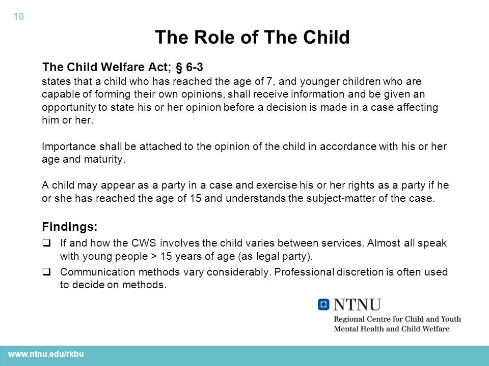 www.ntnu.edu/rkbu The Role of The Child The Child Welfare Act; § 6-3 states that a child who has reached the age of 7, and younger children who are capable of forming their own opinions, shall receive information and be given an opportunity to state his or her opinion before a decision is made in a case affecting him or her.
