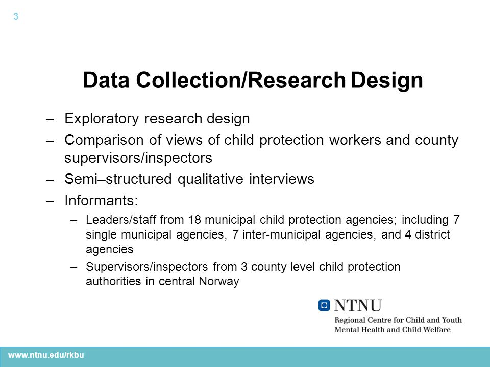 www.ntnu.edu/rkbu Data Collection/Research Design –Exploratory research design –Comparison of views of child protection workers and county supervisors/inspectors –Semi–structured qualitative interviews –Informants: –Leaders/staff from 18 municipal child protection agencies; including 7 single municipal agencies, 7 inter-municipal agencies, and 4 district agencies –Supervisors/inspectors from 3 county level child protection authorities in central Norway 3