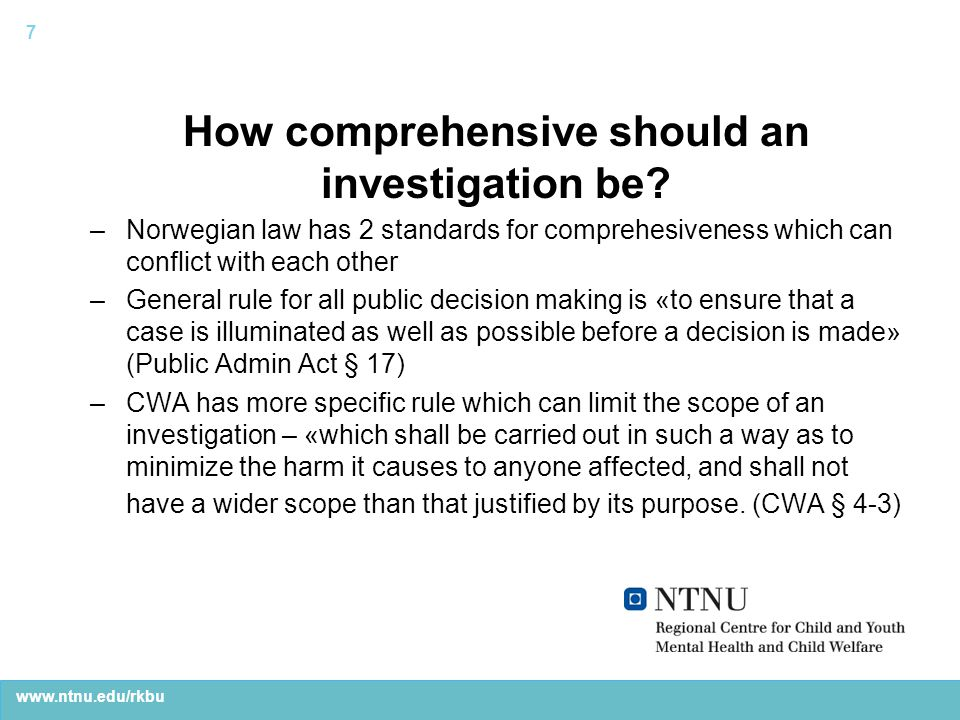 www.ntnu.edu/rkbu Two kinds of investigations aimed at help or control –Law gives CWS workers two different types of authority – help and control –Though all investigations are legally based upon CWA § 4-3, informants distinguished between two kinds of investigations: less serious focused on home-based, consensual help to the family (CWA § 4-4), and more serious focused on possible mandatory care order and placement outside the home –Most families receive supportive services from CWS (83 % in 2012), while 17 % were placed in care –Informants reported that the decision about the degree of seriousness of investigation has clear consequences for practice 8