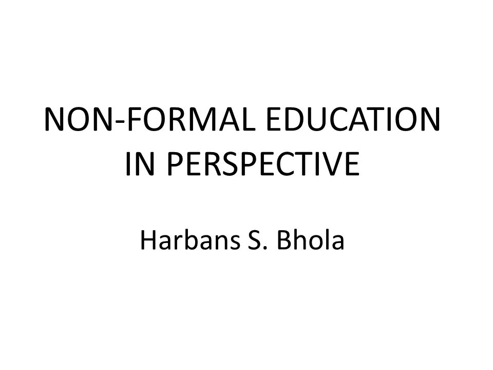 NON-FORMAL EDUCATION IN PERSPECTIVE Harbans S. Bhola