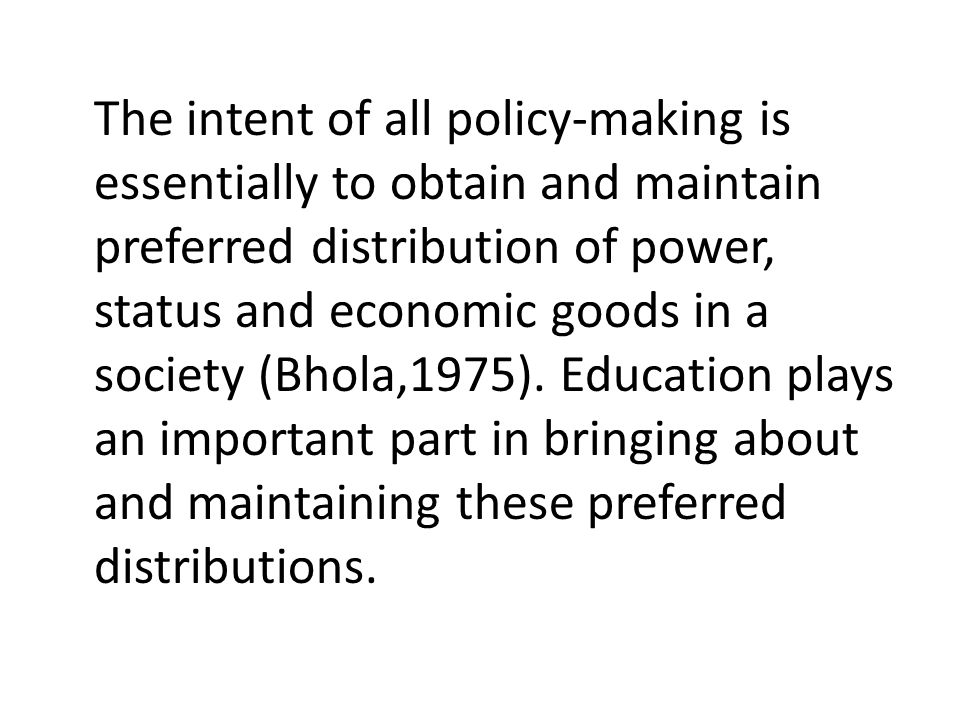 The intent of all policy-making is essentially to obtain and maintain preferred distribution of power, status and economic goods in a society (Bhola,1