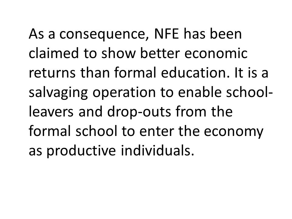 As a consequence, NFE has been claimed to show better economic returns than formal education. It is a salvaging operation to enable school- leavers an