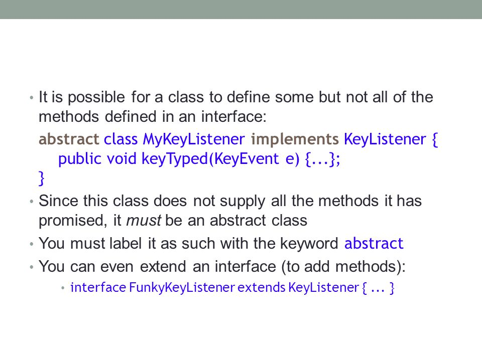 It is possible for a class to define some but not all of the methods defined in an interface: abstract class MyKeyListener implements KeyListener { public void keyTyped(KeyEvent e) {...}; } Since this class does not supply all the methods it has promised, it must be an abstract class You must label it as such with the keyword abstract You can even extend an interface (to add methods): interface FunkyKeyListener extends KeyListener {...