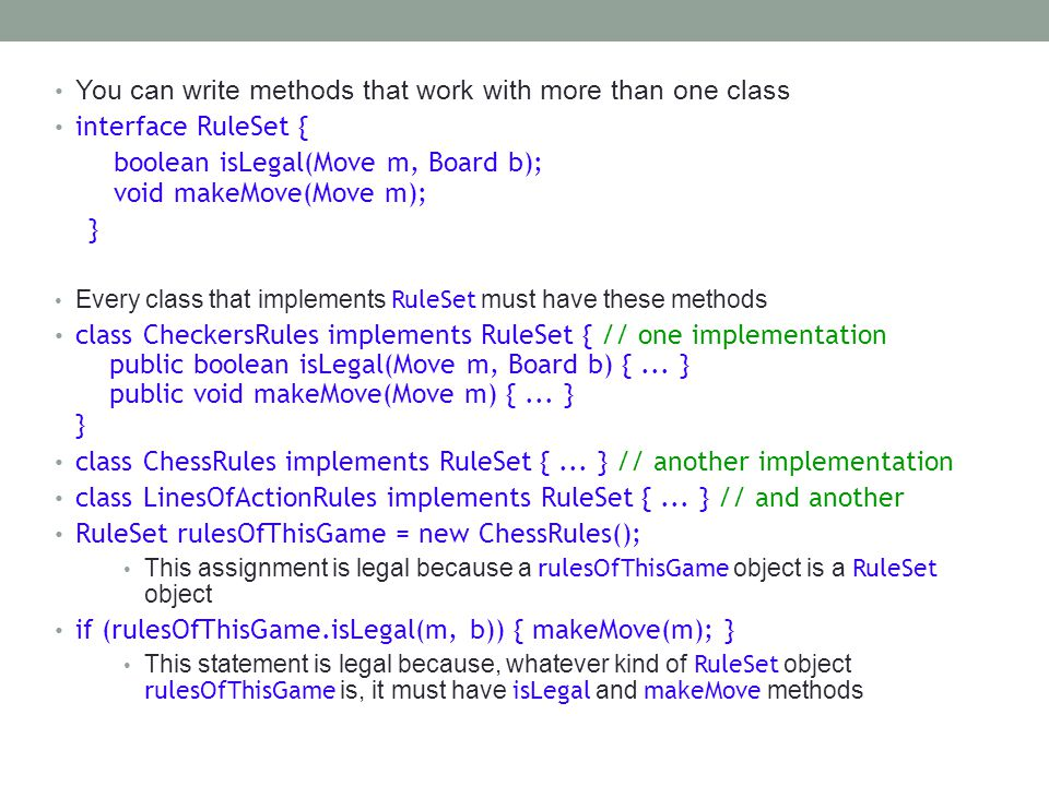You can write methods that work with more than one class interface RuleSet { boolean isLegal(Move m, Board b); void makeMove(Move m); } Every class that implements RuleSet must have these methods class CheckersRules implements RuleSet { // one implementation public boolean isLegal(Move m, Board b) {...