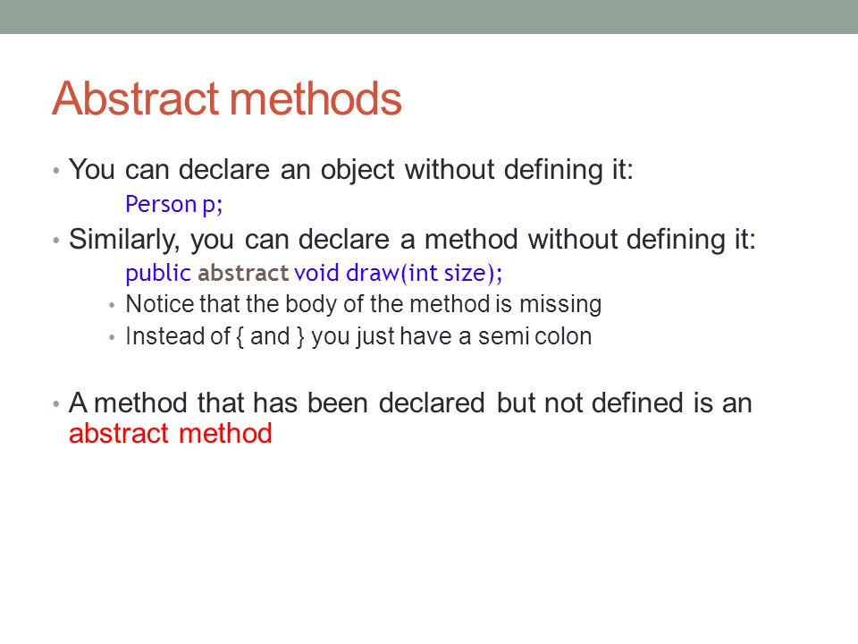Abstract methods You can declare an object without defining it: Person p; Similarly, you can declare a method without defining it: public abstract void draw(int size); Notice that the body of the method is missing Instead of { and } you just have a semi colon A method that has been declared but not defined is an abstract method