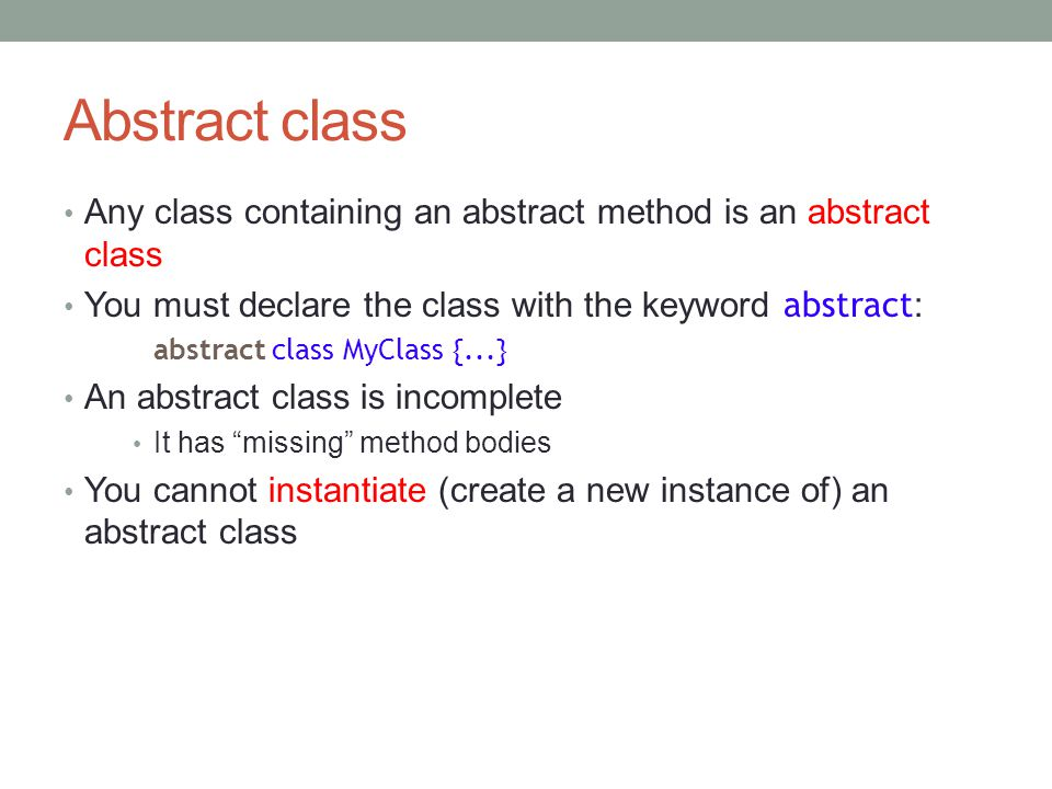 Abstract class Any class containing an abstract method is an abstract class You must declare the class with the keyword abstract : abstract class MyClass {...} An abstract class is incomplete It has missing method bodies You cannot instantiate (create a new instance of) an abstract class