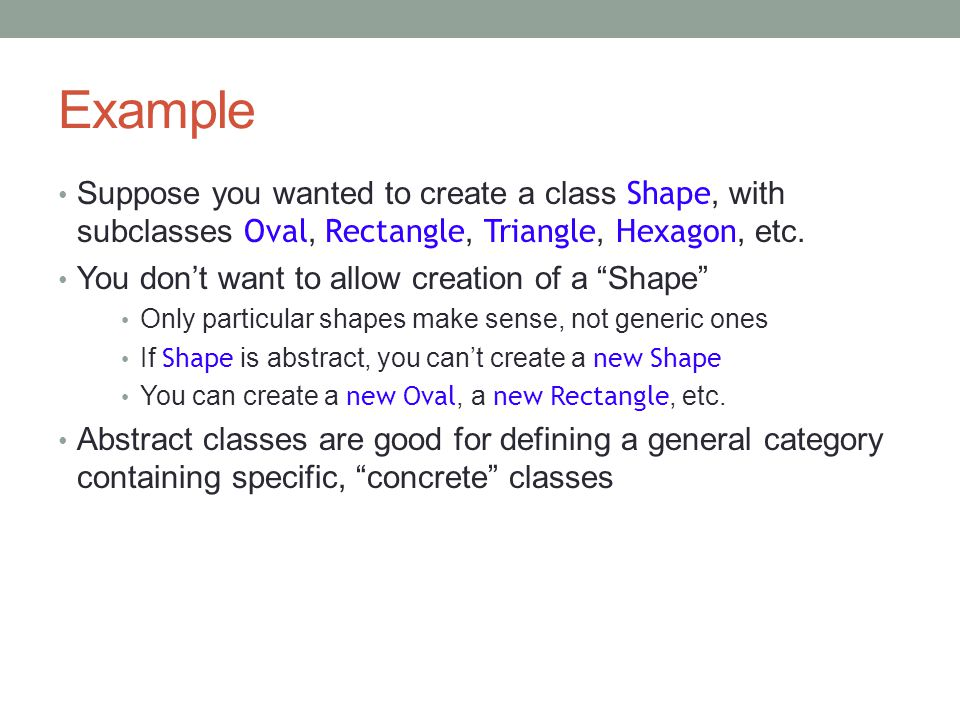 Example Suppose you wanted to create a class Shape, with subclasses Oval, Rectangle, Triangle, Hexagon, etc.