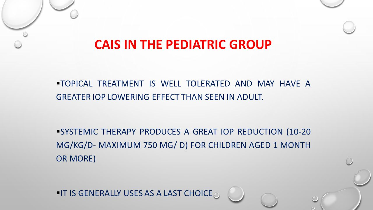 CAIS IN THE PEDIATRIC GROUP  TOPICAL TREATMENT IS WELL TOLERATED AND MAY HAVE A GREATER IOP LOWERING EFFECT THAN SEEN IN ADULT.  SYSTEMIC THERAPY PR