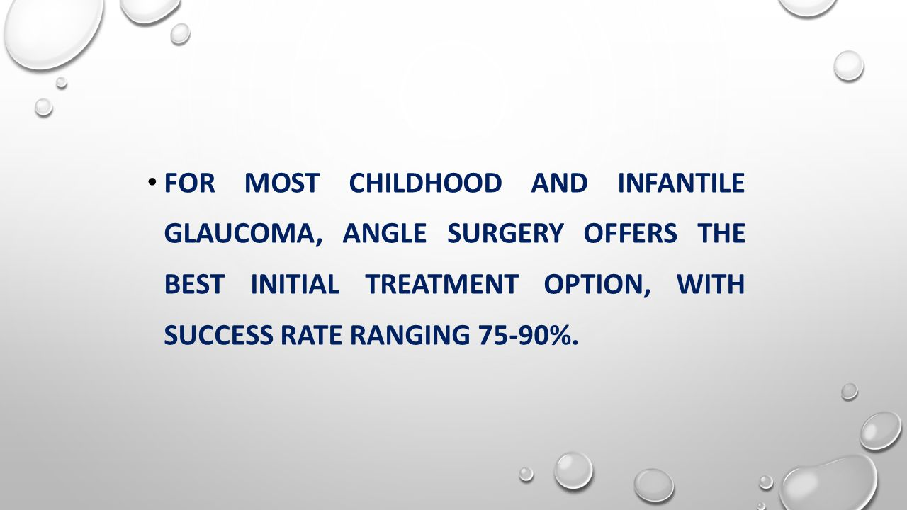 FOR MOST CHILDHOOD AND INFANTILE GLAUCOMA, ANGLE SURGERY OFFERS THE BEST INITIAL TREATMENT OPTION, WITH SUCCESS RATE RANGING 75-90%.