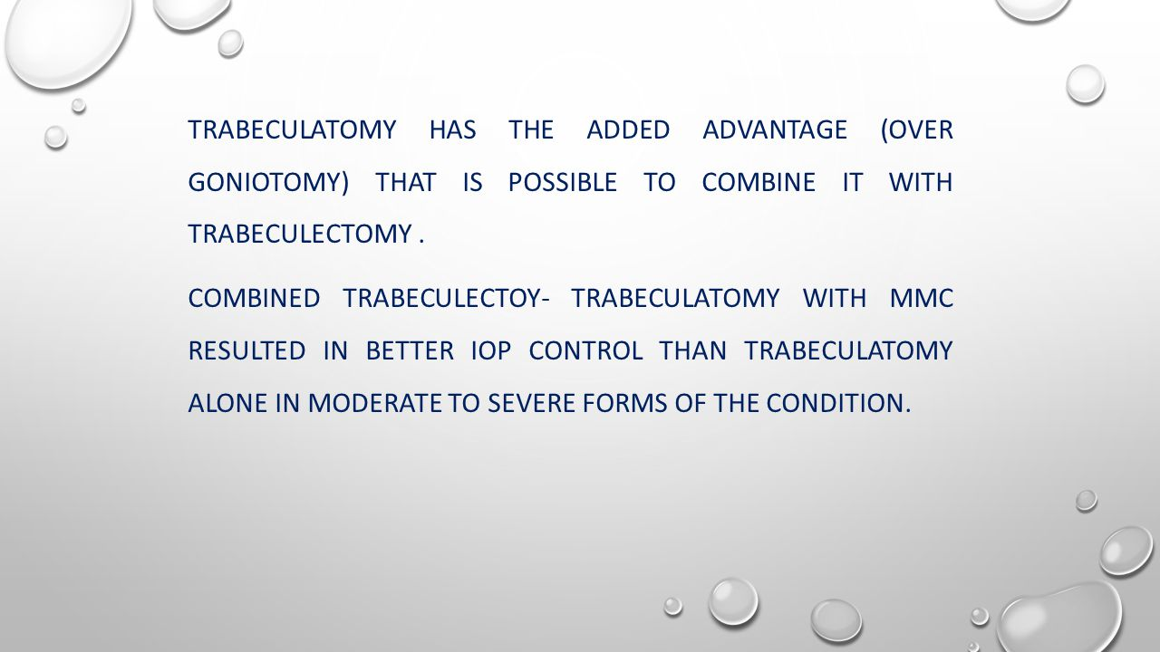 TRABECULATOMY HAS THE ADDED ADVANTAGE (OVER GONIOTOMY) THAT IS POSSIBLE TO COMBINE IT WITH TRABECULECTOMY.