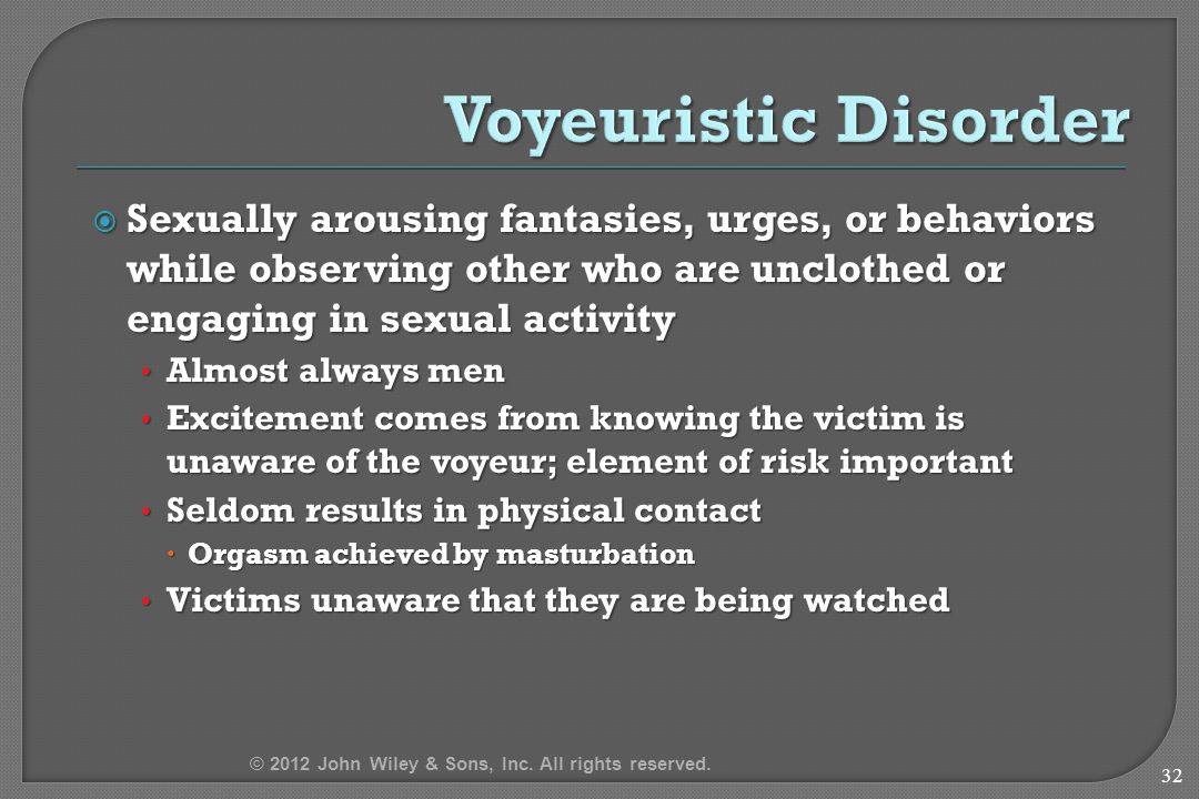  Sexually arousing fantasies, urges, or behaviors while observing other who are unclothed or engaging in sexual activity Almost always men Almost always men Excitement comes from knowing the victim is unaware of the voyeur; element of risk important Excitement comes from knowing the victim is unaware of the voyeur; element of risk important Seldom results in physical contact Seldom results in physical contact  Orgasm achieved by masturbation Victims unaware that they are being watched Victims unaware that they are being watched 32 © 2012 John Wiley & Sons, Inc.