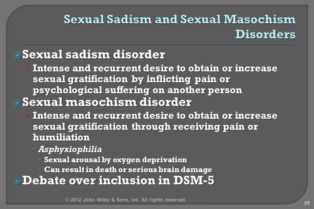  Sexual sadism disorder Intense and recurrent desire to obtain or increase sexual gratification by inflicting pain or psychological suffering on anot