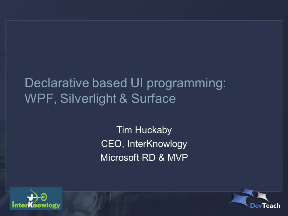 Declarative based UI programming: WPF, Silverlight & Surface Tim Huckaby CEO, InterKnowlogy Microsoft RD & MVP