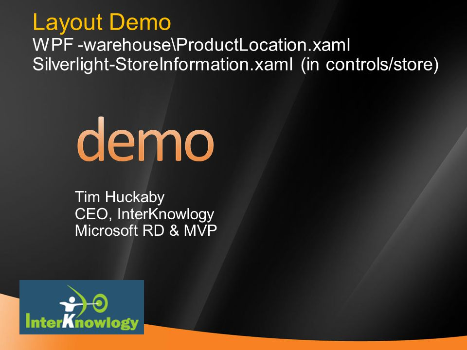 14 Layout Demo WPF -warehouse\ProductLocation.xaml Silverlight-StoreInformation.xaml (in controls/store) Tim Huckaby CEO, InterKnowlogy Microsoft RD & MVP