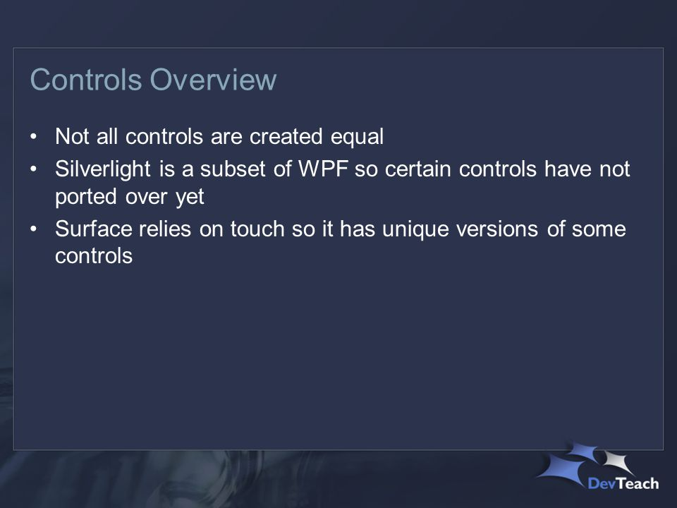 Controls Overview Not all controls are created equal Silverlight is a subset of WPF so certain controls have not ported over yet Surface relies on touch so it has unique versions of some controls