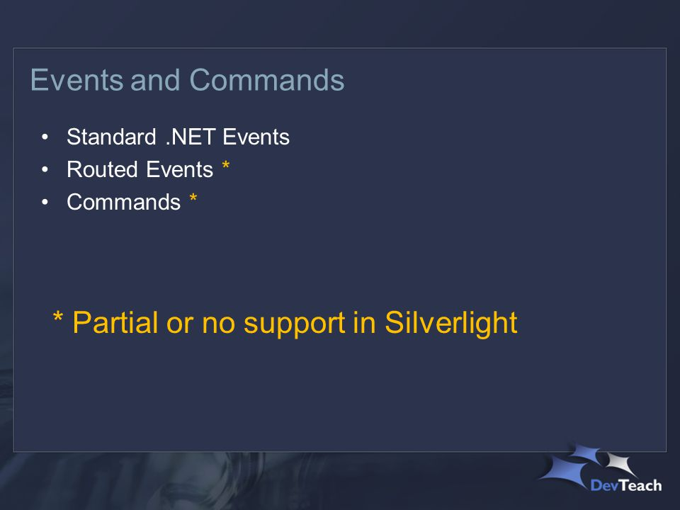 Events and Commands Standard.NET Events Routed Events * Commands * * Partial or no support in Silverlight