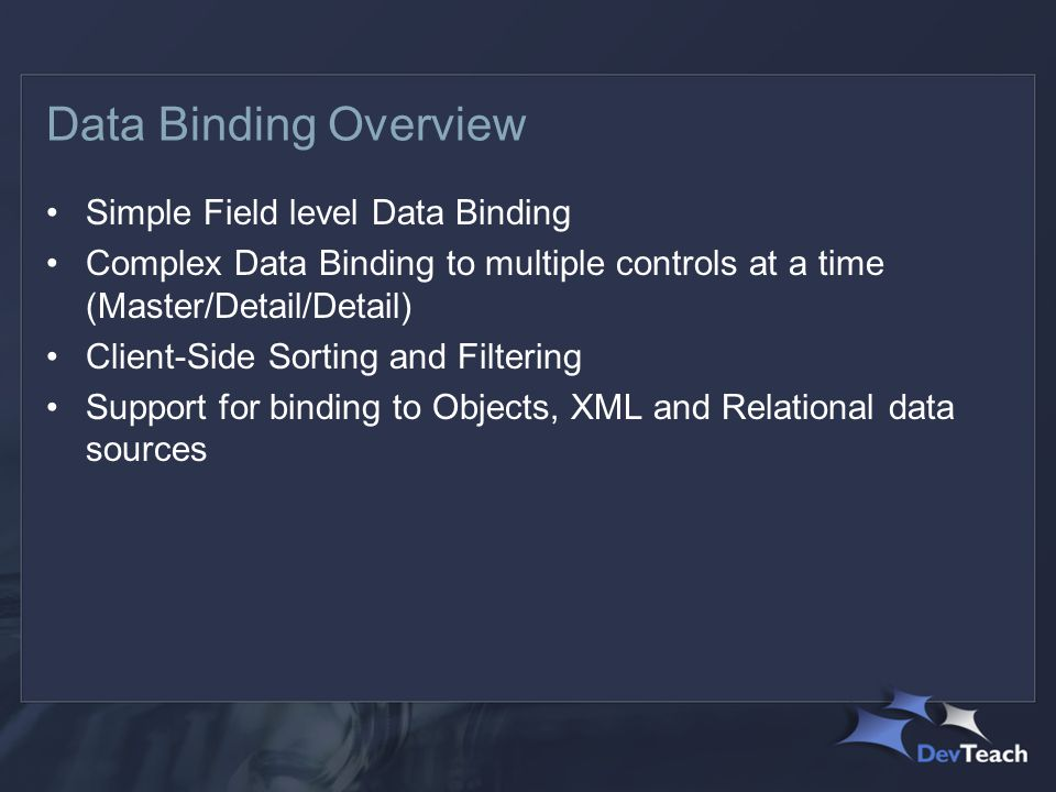Data Binding Overview Simple Field level Data Binding Complex Data Binding to multiple controls at a time (Master/Detail/Detail) Client-Side Sorting and Filtering Support for binding to Objects, XML and Relational data sources