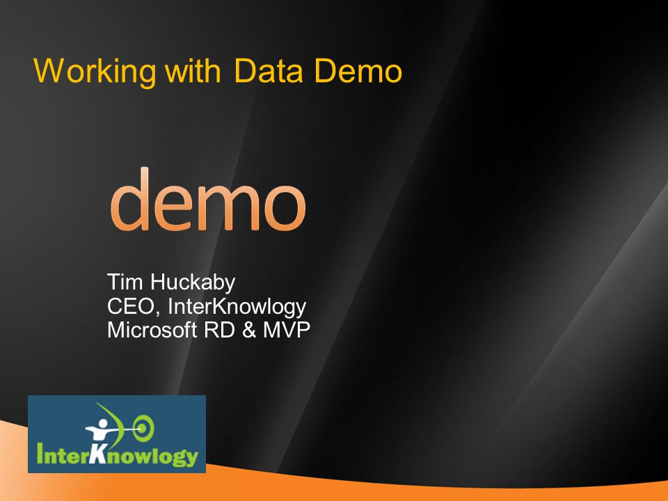 29 Working with Data Demo Tim Huckaby CEO, InterKnowlogy Microsoft RD & MVP