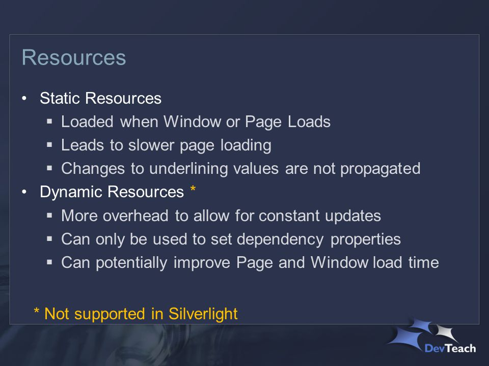 Resources Static Resources  Loaded when Window or Page Loads  Leads to slower page loading  Changes to underlining values are not propagated Dynamic Resources *  More overhead to allow for constant updates  Can only be used to set dependency properties  Can potentially improve Page and Window load time * Not supported in Silverlight