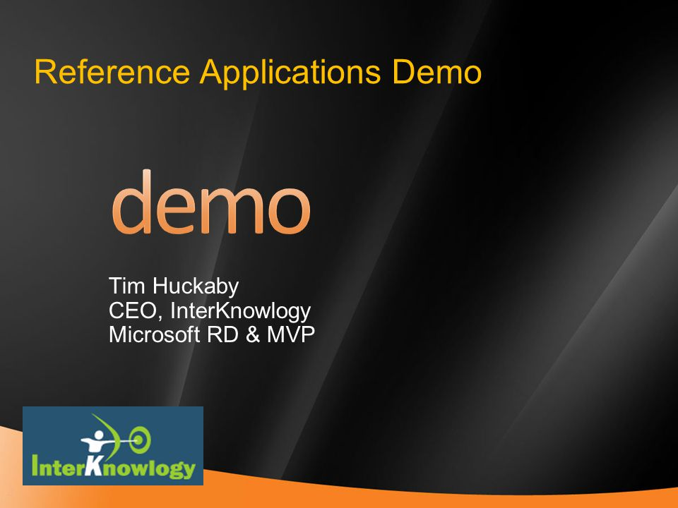 4 Reference Applications Demo Tim Huckaby CEO, InterKnowlogy Microsoft RD & MVP