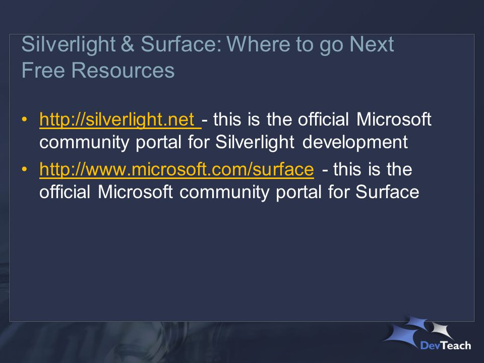 Silverlight & Surface: Where to go Next Free Resources http://silverlight.net - this is the official Microsoft community portal for Silverlight development http://www.microsoft.com/surface - this is the official Microsoft community portal for Surface