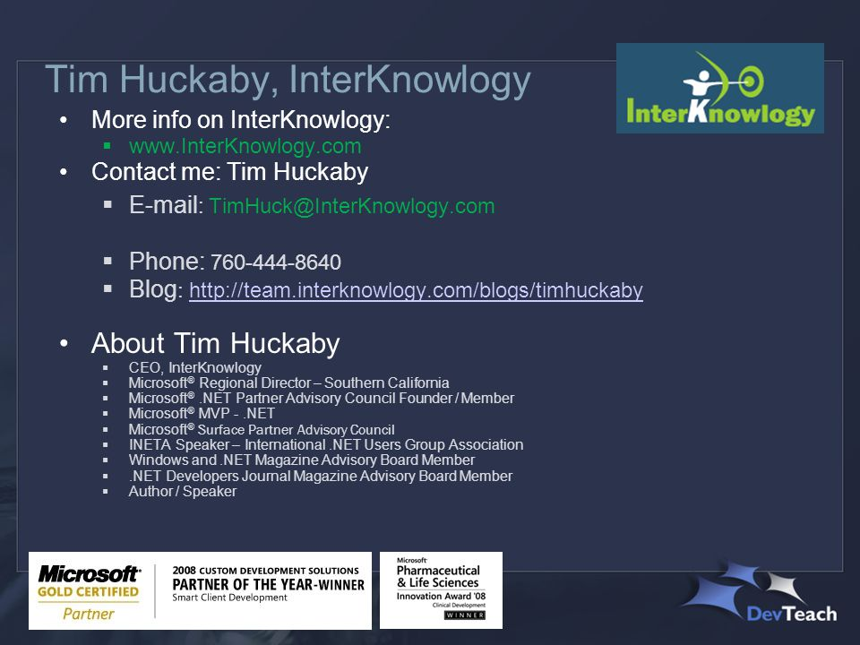 Tim Huckaby, InterKnowlogy More info on InterKnowlogy:  www.InterKnowlogy.com Contact me: Tim Huckaby  E-mail : TimHuck@InterKnowlogy.com  Phone: 760-444-8640  Blog : http://team.interknowlogy.com/blogs/timhuckaby http://team.interknowlogy.com/blogs/timhuckaby About Tim Huckaby  CEO, InterKnowlogy  Microsoft ® Regional Director – Southern California  Microsoft ®.NET Partner Advisory Council Founder / Member  Microsoft ® MVP -.NET  Microsoft ® Surface Partner Advisory Council  INETA Speaker – International.NET Users Group Association  Windows and.NET Magazine Advisory Board Member .NET Developers Journal Magazine Advisory Board Member  Author / Speaker