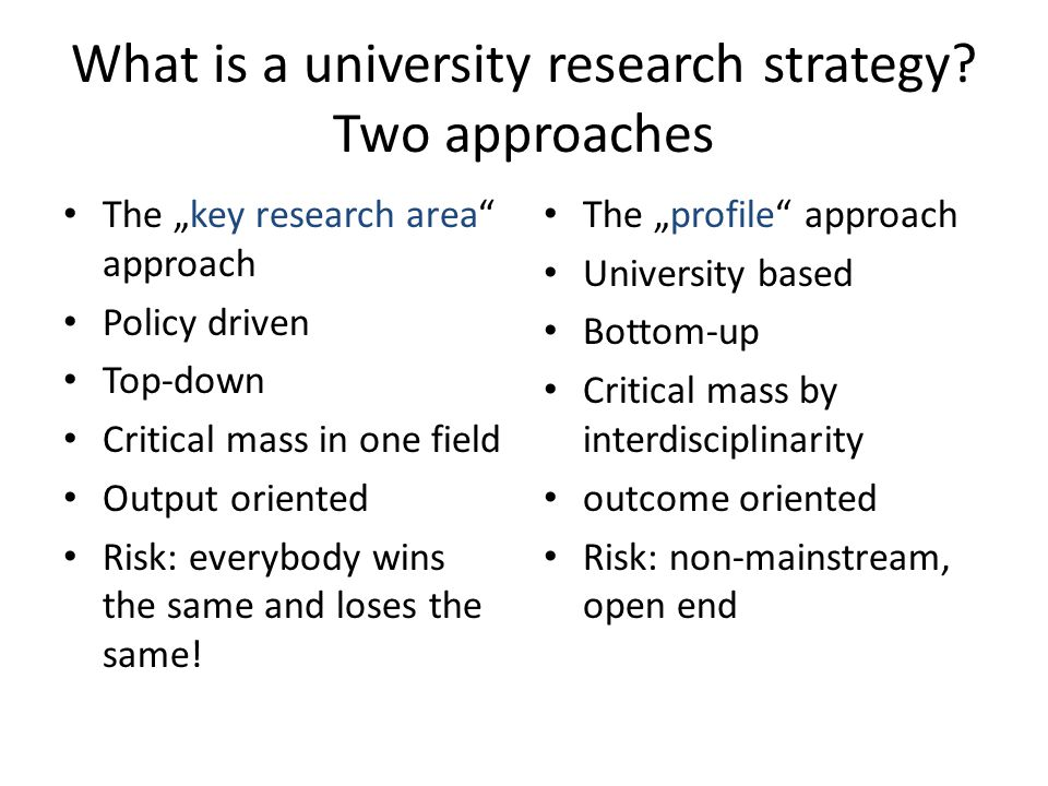 "What is a university research strategy? Two approaches The ""key research area"" approach Policy driven Top-down Critical mass in one field Output orien"