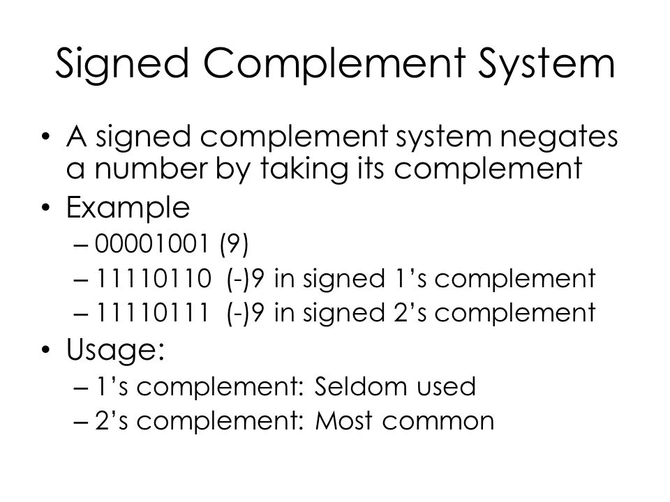 Signed Complement System A signed complement system negates a number by taking its complement Example – 00001001 (9) – 11110110 (-)9 in signed 1's complement – 11110111 (-)9 in signed 2's complement Usage: – 1's complement: Seldom used – 2's complement: Most common