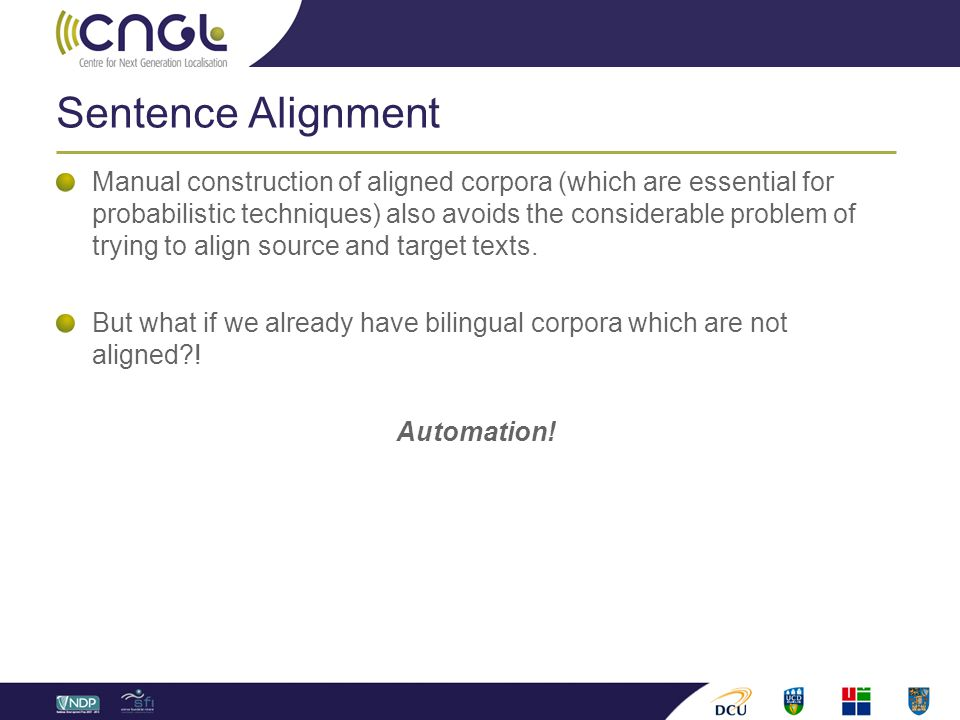 Sentence Alignment Manual construction of aligned corpora (which are essential for probabilistic techniques) also avoids the considerable problem of trying to align source and target texts.
